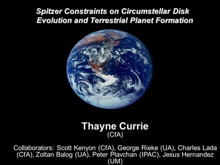 Spitzer Constraints on Circumstellar Disk Evolution and Terrestrial Planet Formation Thayne Currie (CfA) Collaborators: Scott Kenyon (CfA), George Rieke.