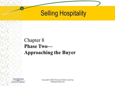 Copyright © 2006 Thomson Delmar Learning All Rights Reserved Selling Hospitality Chapter 8 Phase Two— Approaching the Buyer.