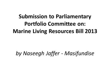 Submission to Parliamentary Portfolio Committee on: Marine Living Resources Bill 2013 by Naseegh Jaffer - Masifundise.