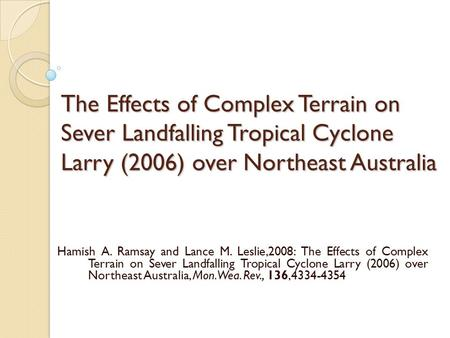 The Effects of Complex Terrain on Sever Landfalling Tropical Cyclone Larry (2006) over Northeast Australia Hamish A. Ramsay and Lance M. Leslie,2008: The.