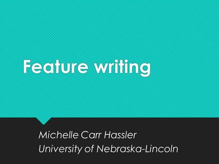 Feature writing Michelle Carr Hassler University of Nebraska-Lincoln Michelle Carr Hassler University of Nebraska-Lincoln.