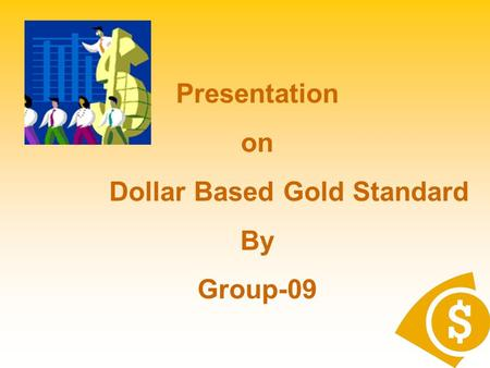 Presentation on Dollar Based Gold Standard By Group-09.