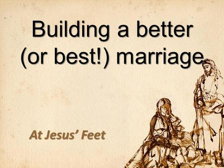 Building a better (or best!) marriage At Jesus' Feet.