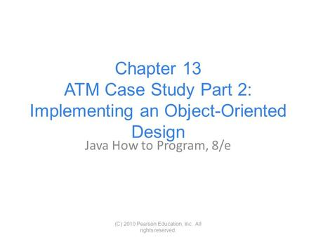 Chapter 13 ATM Case Study Part 2: Implementing an Object-Oriented Design Java How to Program, 8/e (C) 2010 Pearson Education, Inc. All rights reserved.