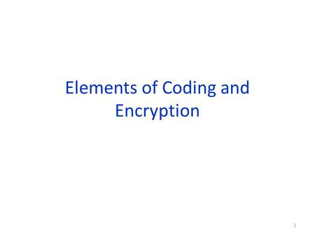 Elements of Coding and Encryption 1. Encryption In the modern word, it is crucial that the information is transmitted safely. For example, Internet purchases,