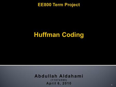 Abdullah Aldahami (11074595) April 6, 2010 1. 2  Huffman Coding is a simple algorithm that generates a set of variable sized codes with the minimum average.
