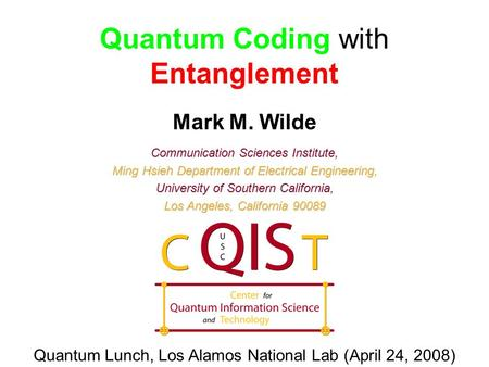 Quantum Coding with Entanglement Mark M. Wilde Communication Sciences Institute, Ming Hsieh Department of Electrical Engineering, University of Southern.