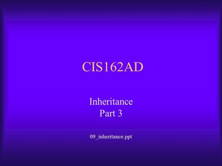 CIS162AD Inheritance Part 3 09_inheritance.ppt. CIS162AD2 Overview of Topics  Inheritance  Virtual Methods used for Overriding  Abstract Classes and.