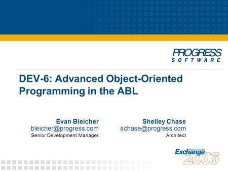DEV-6: Advanced <strong>Object</strong>-<strong>Oriented</strong> <strong>Programming</strong> in the ABL Evan Bleicher Senior Development Manager Shelley Chase