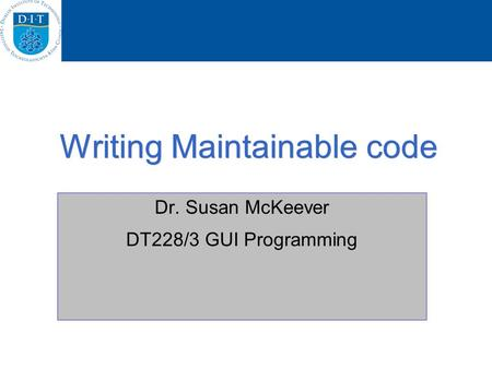 Writing Maintainable code Dr. Susan McKeever DT228/3 GUI Programming.