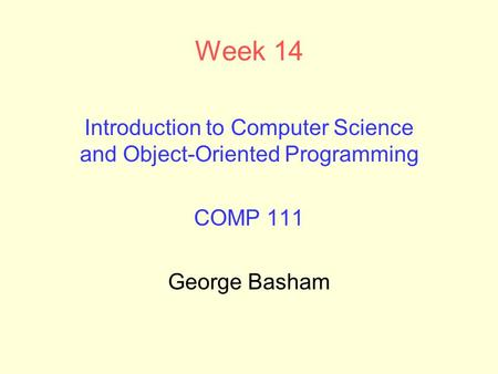 Week 14 Introduction to Computer Science and Object-Oriented Programming COMP 111 George Basham.