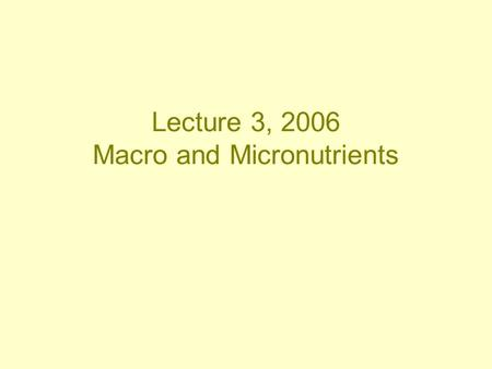 Lecture 3, 2006 Macro and Micronutrients. Carbohydrate Protein Lipids Vitamins and Minerals: –General –Vitamins –Iron –Zinc –Calcium –Magnesium.
