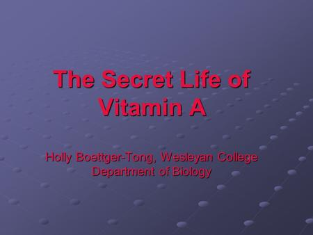 The Secret Life of Vitamin A Holly Boettger-Tong, Wesleyan College Department of Biology.