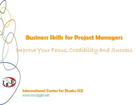 Business Skills for Project Managers Improve Your Focus, Credibility and Success International Center for Etudes ICE www.ice-egypt.net.