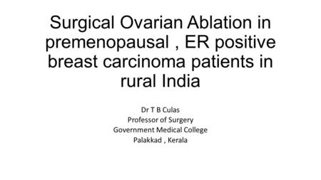 Surgical Ovarian Ablation in premenopausal, ER positive breast carcinoma patients in rural India Dr T B Culas Professor of Surgery Government Medical College.