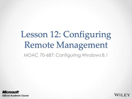 Lesson 12: Configuring Remote Management MOAC 70-687: Configuring Windows 8.1.