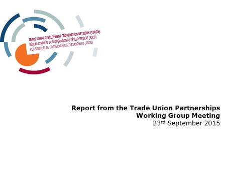 Report from the Trade Union Partnerships Working Group Meeting 23 rd September 2015.