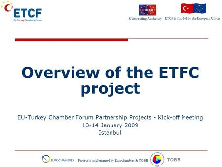 ETCF is funded by the European Union Project is implemented by Eurochambres & TOBB TOBB Overview of the ETFC project EU-Turkey Chamber Forum Partnership.