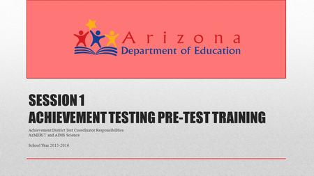 SESSION 1 ACHIEVEMENT TESTING PRE-TEST TRAINING Achievement District Test Coordinator Responsibilities AzMERIT and AIMS Science School Year 2015-2016.