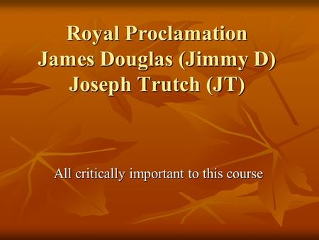 Royal Proclamation James Douglas (Jimmy D) Joseph Trutch (JT) All critically important to this course.