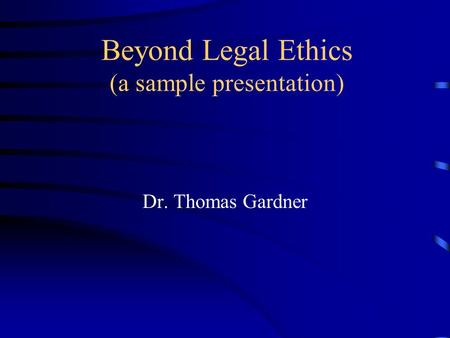 Beyond Legal Ethics (a sample presentation) Dr. Thomas Gardner.