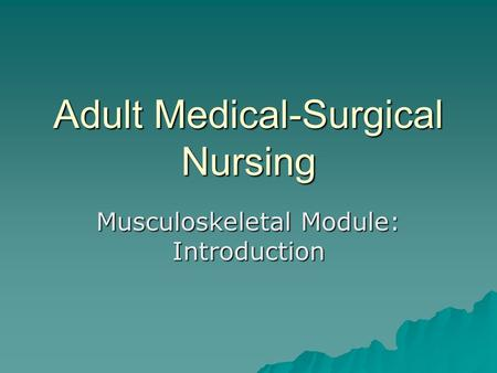 Adult Medical-Surgical Nursing Musculoskeletal Module: Introduction.