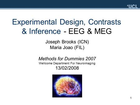 1 Experimental Design, Contrasts & Inference - EEG & MEG Joseph Brooks (ICN) Maria Joao (FIL) Methods for Dummies 2007 Wellcome Department For Neuroimaging.
