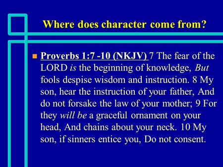 Where does character come from? n Proverbs 1:7 -10 (NKJV) 7 The fear of the LORD is the beginning of knowledge, But fools despise wisdom and instruction.