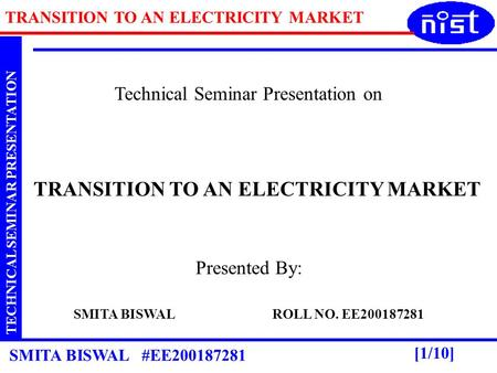 TRANSITION TO AN ELECTRICITY MARKET TECHNICAL SEMINAR PRESENTATION SMITA BISWAL #EE200187281 [1/10] Technical Seminar Presentation on TRANSITION TO AN.