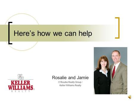 Here's how we can help Rosalie and Jamie O'Rourke Realty Group / Keller Williams Realty.