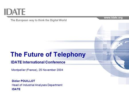 The European way to think the Digital World www.idate.org The Future of Telephony IDATE International Conference Montpellier (France), 25 November 2004.