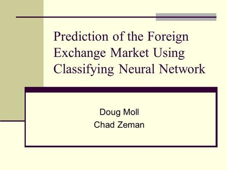 Prediction of the Foreign Exchange Market Using Classifying Neural Network Doug Moll Chad Zeman.