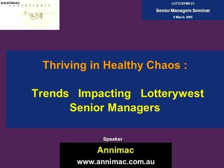 Thriving in Healthy Chaos : Trends Impacting Lotterywest Senior Managers Annimac www.annimac.com.au LOTTERYWEST Senior Managers Seminar 8 March 2005 Speaker.