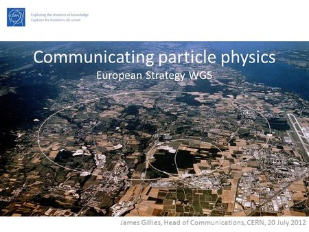 Communicating particle physics European Strategy WG5 James Gillies, Head of Communications, CERN, 20 July 2012.
