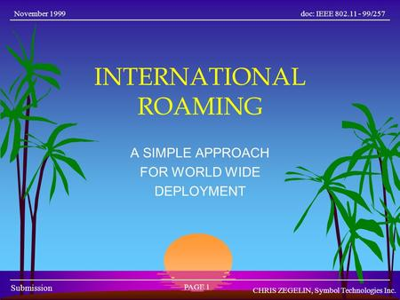 Doc: IEEE 802.11 - 99/257 Submission November 1999 PAGE 1 CHRIS ZEGELIN, Symbol Technologies Inc. INTERNATIONAL ROAMING A SIMPLE APPROACH FOR WORLD WIDE.