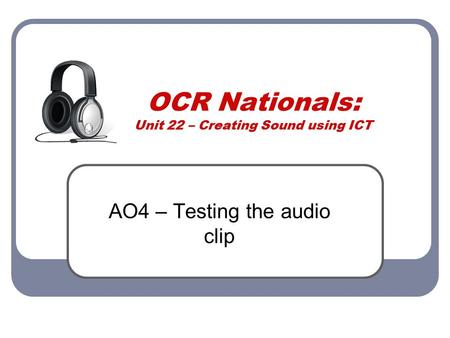 OCR Nationals: Unit 22 – Creating Sound using ICT AO4 – Testing the audio clip.