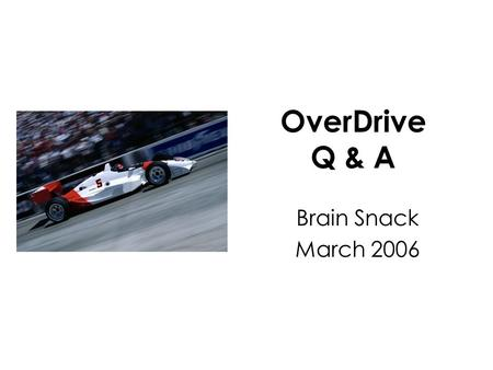 OverDrive Q & A Brain Snack March 2006. Question: I don't know anything… Where do I start?