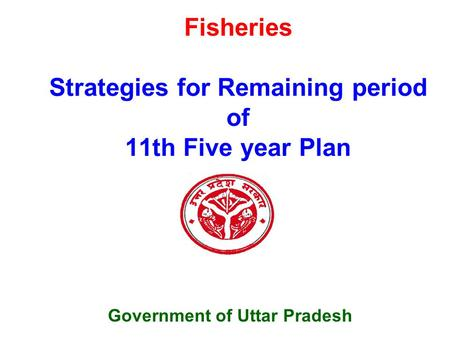 Fisheries Strategies for Remaining period of 11th Five year Plan Government of Uttar Pradesh.