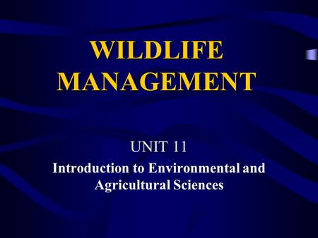 WILDLIFE MANAGEMENT UNIT 11 Introduction to Environmental and Agricultural Sciences.