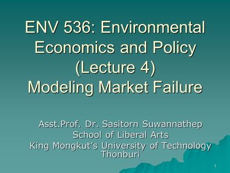 1 ENV 536: Environmental Economics and Policy (Lecture 4) Modeling Market Failure Asst.Prof. Dr. Sasitorn Suwannathep School of Liberal Arts King Mongkut's.