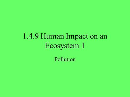 1.4.9 Human Impact on an Ecosystem 1 Pollution. 2 Human Impact on Ecosystems We are going to look at 3 ways that humans affect ecosystems: 1.PollutionPollution.