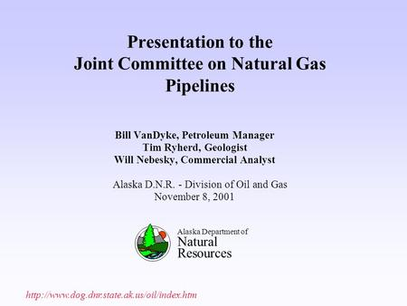 Presentation to the Joint Committee on Natural Gas Pipelines Bill VanDyke, Petroleum Manager Tim Ryherd, Geologist Will Nebesky, Commercial Analyst Alaska.