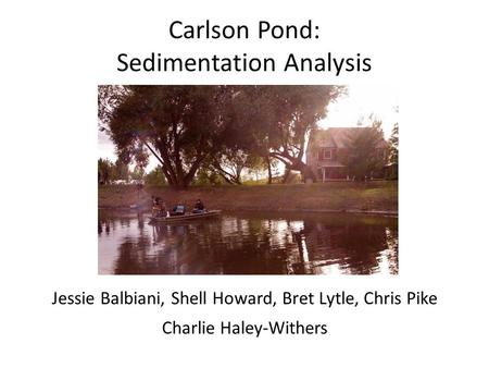 Carlson Pond: Sedimentation Analysis Jessie Balbiani, Shell Howard, Bret Lytle, Chris Pike Charlie Haley-Withers.