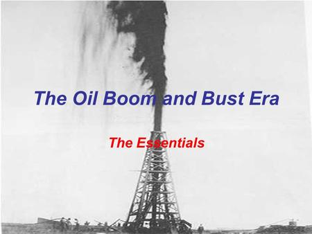 The Oil Boom and Bust Era The Essentials Spindletop First major oil find in Texas Discovered in Beaumont, Texas 1901 Signaled the start of the Texas.