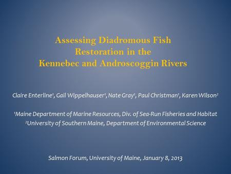Assessing Diadromous Fish Restoration in the Kennebec and Androscoggin Rivers Claire Enterline 1, Gail Wippelhauser 1, Nate Gray 1, Paul Christman 1, Karen.