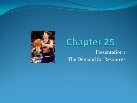 Presentation 1 The Demand for Resources. Derived Demand Demand that is derived from the products that the resource helps produce Resources don't usually.