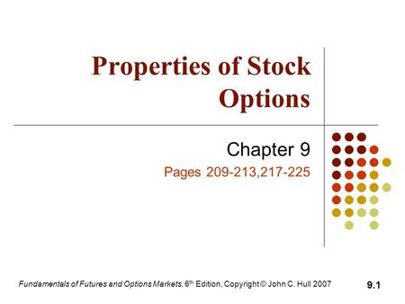 Fundamentals of Futures and Options Markets, 6 th Edition, Copyright © John C. Hull 2007 9.1 Properties of Stock Options Chapter 9 Pages 209-213,217-225.