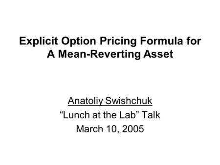 "Explicit Option Pricing Formula for A Mean-Reverting Asset Anatoliy Swishchuk ""Lunch at the Lab"" Talk March 10, 2005."