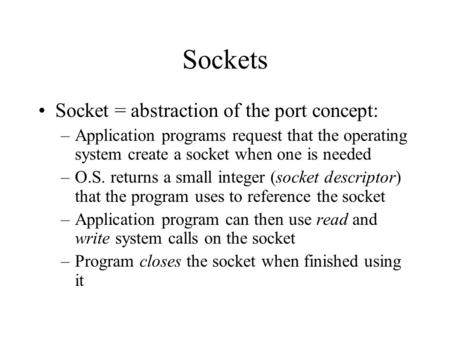 Sockets Socket = abstraction of the port concept: –Application programs request that the operating system create a socket when one is needed –O.S. returns.
