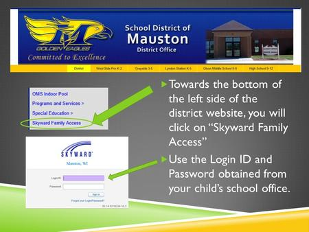 " Towards the bottom of the left side of the district website, you will click on ""Skyward Family Access""  Use the Login ID and Password obtained from."